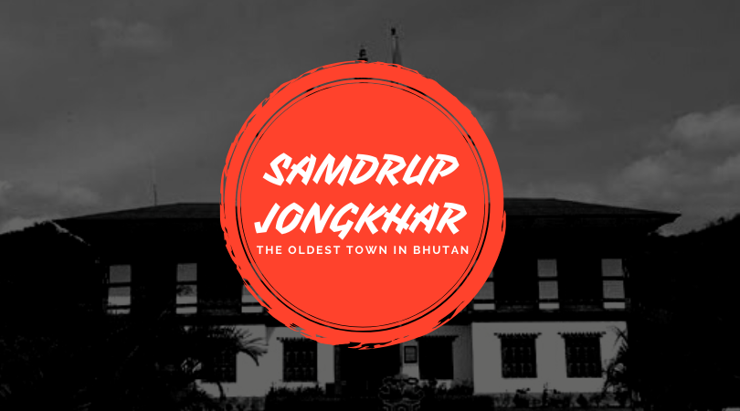 Samdrup Jongkhar - The oldest town in Bhutan.